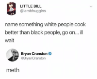 Can't argue with that: LITTLE BILL  @iambhuggins  name something white people cook  better than black people, go on...ill  wait  Bryan Cranston  @BryanCranston  meth Can't argue with that