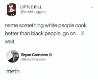 Jesse, it's time to cook (@drgrayfang): LITTLE BILL  @iambhuggins  name something white people cook  better than black people, go on... l  wait  Bryan Cranston  @BryanCranston  meth Jesse, it's time to cook (@drgrayfang)