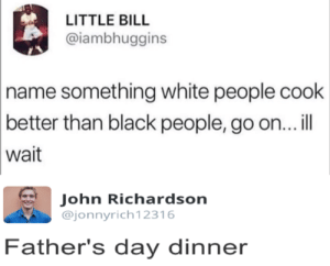Fathers Day, Memes, and White People: LITTLE BILL  @iambhuggins  name something white people cook  better than black people, go on... ll  wait  John Richardsorn  ajonnyrich12316  Father's day dinner pwned epic style via /r/memes https://ift.tt/2D0HOkX