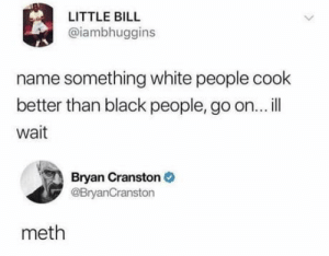 laughoutloud-club:  Roasted: LITTLE BILL  @iambhuggins  name something white people cook  better than black people, go on... l  wait  Bryan Cranston  @BryanCranston  meth laughoutloud-club:  Roasted