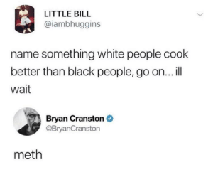 Jesse, it's time too cook: LITTLE BILL  @iambhuggins  name something white people cook  better than black people, go on...ill  wait  Bryan Cranston  @BryanCranston  meth Jesse, it's time too cook