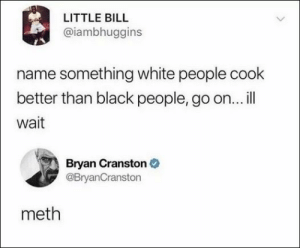 100 Of Today's Freshest Pics And Memes: LITTLE BILL  @iambhuggins  name something white people cook  better than black people, go on...ill  wait  Bryan Cranston  @BryanCranston  meth 100 Of Today's Freshest Pics And Memes