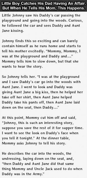 "Office Job Thoughts.http://advice-animal.tumblr.com/: Little Boy Catches His Dad Having An Affair.  But When He Tells His Mom, This Happens.  Little Johnny saw his Daddy's car passing the  playground and going into the woods. Curious,  he followed the car and sees Daddy and Aunt  Jane kissing.  Johnny finds this so exciting and can barely  contain himself as he runs home and starts to  tell his mother excitedly. ""Mommy, Mommy, I  was at the playground and Daddy and.""  Mommy tells him to slow down, but that she  wants to hear the story.  So Johnny tells her. ""I was at the playground  and I saw Daddy's car go into the woods with  Aunt Jane. I went to look and Daddy was  giving Aunt Jane a big kiss, then he helped her  take off her shirt, then Aunt Jane helped  Daddy take his pants off, then Aunt Jane laid  down on the seat, then Daddy....""  At this point, Mommy cut him off and said,  ""Johnny, this is such an interesting story,  suppose you save the rest of it for supper time.  I want to see the look on Daddy's face when  you tell it tonight."" At the dinner table,  Mommy asks Johnny to tell his story.  He describes the car into the woods, the  und ressing, laying down on the seat, and,  ""then Daddy and Aunt Jane did that same  thing Mommy and Uncle Jack used to do when  Daddy was in the Army."" Office Job Thoughts.http://advice-animal.tumblr.com/"