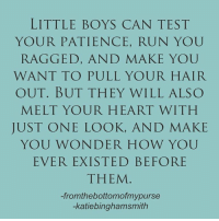 💙💙💙(via From the Bottom of My Purse and Katie Bingham Smith): LITTLE BOYS CAN TEST  YOUR PATIENCE, RUN YOU  RAGGED, AND MAKE YOU  WANT TO PULL YOUR HAIR  OUT. BUT THEY WILL ALSO  MELT YOUR HEART WITH  JUST ONE LOOK, AND MAKE  YOU WONDER HOW YOU  EVER EXISTED BEFORE  THEM  -fromthebottomofmypurse  -katiebinghamsmith 💙💙💙(via From the Bottom of My Purse and Katie Bingham Smith)