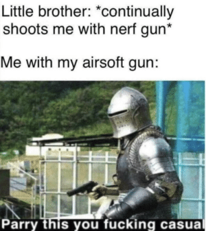 Parry this fucker!!!!!: Little brother: *continually  shoots me with nerf gun*  Me with my airsoft gun:  Parry this you fucking casual Parry this fucker!!!!!