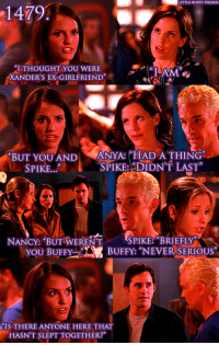 "Ex's, Memes, and World: LITTLE BUFFY THINGS  1479  I THOUGHT YOU WERE  XANDERS EX-GIRLFRIEND  BUT YOU AND  ANYA: HAD ATHING  SPIKE  SPIKE: DIDNT LAST  NANCY: ""BUT WERENT  SPIKE: BRIEFLY  YOU BUFFY  BUFF  ""NEVER SERIOUS  IS THERE ANYONE HERE THAT  HASNTSLEPTTOGETHER?"" (y) Fantasy and Sci-Fi Rock My World"