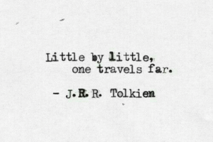 r&r: Little by little,  one travels far.  J.R.R. Tolkien