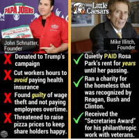 "Homeless, Little Caesars, and Papa Johns Pizza: Little  Caesars  PIZZA  DS  Earn TREE PIZZA with  Papa Rewards  John Schnatter,  Founder  Mike Illitch,  Founder  Donated to Trump's  campaigrn  Cut workers hours to  avoid paying health  insurance  Found guilty of wage  theft and not paying  employees overtime.  Threatened to raise  pizza prices to keep  share holders happy  Quietly PAID Rosa  Park's rent for years  until her passing.  Ran a charity for  the homeless that  was recognized by  Reagan, Bush and  Clinton.  Received the  ""Secretaries Award""  for his philanthropic  work with veterans (W)  Never had Papa John's Pizza and for sure never will."