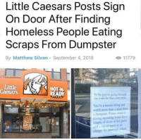 this is incredible: Little Caesars Posts Sign  On Door After Finding  Homeless People Eating  Scraps From Dumpster  By Matthew Silvan September 4, 2018  Little  Caesars  HOT-N  To the person going through  our trash for their next meal,  You're a human being and  worth more than a meal from  a dumpster. Please come itn  during operating hours for a  couple of slices of hot piza  and a cun of water at Do  charge. No questiuns asked this is incredible
