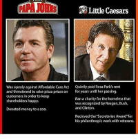 """Homeless, Little Caesars, and Memes: Little Caesars  Was openly against Affordable Care Act  Quietly paid Rosa Park's rent  and threatened to raise pizza prices on  for years until her passing.  customers in order to keep  Ran a charity for the homeless that  shareholders happy.  was recognized by Reagan, Bush,  and Clinton.  Donated money to a zoo.  Recieved the """"Secretaries Award for  his philanthropic work with veterans."""