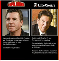 """Homeless, Little Caesars, and Memes: Little Caesars  Was openly against Affordable Care Act  Quietly paid Rosa Park's rent  and threatened to raise pizza prices on  for years until her passing.  customers in order to keep  Ran a charity for the homeless that  shareholders happy.  was recognized by Reagan, Bush  and Clinton.  Donated money to a zoo.  Recieved the """"Secretaries Award"""" for  his philanthropic work with veterans. Fuck PAPA JOHN'S"""