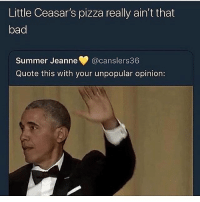 Bad, Fucking, and Nasty: Little Ceasar's pizza really ain't that  bad  Summer Jeanne @canslers36  Quote this with your unpopular opinion: Little ceaser is fucking disgusting, i went there once and they gave me a soggy pizza with out cheese and it tasted nasty asf and asked for a cheese stick and gave me a stick with pizza in side like nigga