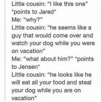 """Come Over, Food, and Memes: Little cousin: """"I like this one""""  points to Jared  Me  why?""""  Little cousin: """"he seems like a  guy that would come over and  watch your dog while you were  on vacation  Me: what about him?""""  points  to Jensen  Little cousin: """"he looks like he  will eat all your food and steal  your dog while you are on  vacation That's one of the first things I said when I first saw Jared """"I like this one"""". When Sam first appeared on screen in the pilot episode I remember thinking """"ah yes, this is the one, this is the one I'm going to obsess over"""" 😂 - spn spncw spnfans spnfan spnfamily spnfandom supernatural supernaturalcw supernaturalfans supernaturalfan supernaturalfamily supernaturalfandom destiel destielforever j2 brothers winchester akf yana lyf jensenackles bigbrother deanwinchester squirrel jaredpadalecki littlebrother samwinchester moose jarpad"""