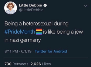 Android, Twitter, and Germany: Little Debbie  @LittleDebbie  Being a heterosexual during  #PrideMonthis like being a jew  in nazi germany  8:11 PM 6/1/19 Twitter for Android  730 Retweets 2,626 Likes Little Debbie be spittin fax