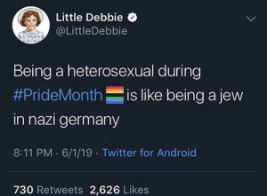 Android, Twitter, and Germany: Little Debbie  @LittleDebbie  Being a heterosexual during  #PrideMonthis like being a jew  in nazi germany  8:11 PM 6/1/19 Twitter for Android  730 Retweets 2,626 Likes Hmm 🤔🤔