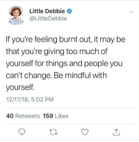 awesomacious:  Whoever runs this account needs a raise: Little Debbie  @LittleDebbie  If you're feeling burnt out, it may be  that you're giving too much of  yourself for things and people you  can't change. Be mindful with  yourself  12/17/18, 5:02 PM  40 Retweets 159 Likes awesomacious:  Whoever runs this account needs a raise