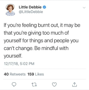 Too Much, Change, and Little Debbie: Little Debbie  @LittleDebbie  If you're feeling burnt out, it may be  that you're giving too much of  yourself for things and people you  can't change. Be mindful with  yourself  12/17/18, 5:02 PM  40 Retweets 159 Likes