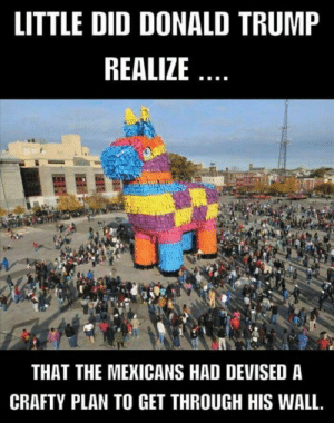 Pinata Trojan Horse via /r/funny https://ift.tt/2AqoTP3: LITTLE DID DONALD TRUMP  REALIZE  THAT THE MEKICANS HAD DEVISED A  CRAFTY PLAN TO GET THROUGH HIS WALL. Pinata Trojan Horse via /r/funny https://ift.tt/2AqoTP3