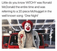 Fuck You, Memes, and Real Nigga Hours: Little do you know YATCHY was Ronald  McDonald the entire time and was  referring to a 20 piece McNugget in the  well known song 'One Night'  One BrokePerson I know the name fucked up this shit old and Ian a fan anyway but I'm off two beans and I'm ready to recoded these songs nigga. Say FUCK YOU if you staying up until real nigga hours 🤧