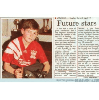 """Club, England, and Future: LITTLE GEM  Stephen Gerrard, aged 12  Future stars  IT was with a sense of Gerrard, a gem from  great satisfoction that  I Huyton, could be the next  saw England Schoolboys on our production line. He  defeat the Republic of Ire- attends Cardinal Heenan  School and already rep-  land 1-0 at Readin  Jamie resents Liverpool Schools  was the scorer and his pro- Under-14s although he is  gress has been well docu- only 12 years old  mented in the Review.  has enormous natu-  last year, it was the turn rol talent and is aliverpool  of lain Brunskill to rep- fan through and through,  resent the Club in His attitude to coaching  England's colours he and personal development  played in all eight of their isajoy to see and our staff  games last season. He has are genuinely excited by  maintained his progress his prospects  and played every Sunday  Stephen has already  for us in Under-16 games. been brought to the atten-  He has also  made sev- tion of the FA Notional  eral appearances the A Coaching staff as """"one for  and B teams and been in the future"""" and no effort  the Youth Team squad will be spared to create  Outstanding potention the right environment for  has to be recognised and him and his talents to  nurtured and Stephen develop at this dub  STEVE HEIGHWAY  Deportes y risos en MEMEDEPORTES.COM Otro periódico que ya lo había predicho futurestars gerrard leyenda liverpool periodico humor memedeportes memondo"""