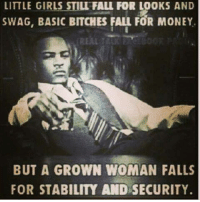 💯: LITTLE GIRLS STILI FALL FOR LOOKS AND  SWAG, BASIC BITCHES FALL FOR MONEY  BUT A GROWN WOMAN FALLS  FOR STABILITY AND SECURITY. 💯