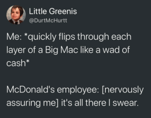 You tryin to short me?!: Little Greenis  @DurtMcHurtt  Me: *quickly flips through each  layer of a Big Mac like a wad of  Cash*  McDonald's employee: [nervously  assuring me] it's all there l swear. You tryin to short me?!
