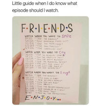 "Dad, Friends, and Love: Little guide when I do know what  episode should I watch.  FRIEN D.S  WATCH WHEN YOU WANT To SMile  S4 E12 TOW THE EMBRYos  S2:E14 TOW THE PROM VIDEO ""  S 1EOT TOW RoSS FINDS OUT  S T:E22 TOW CHANOLERS DAD  WATCH WHEN YOU WANT TO Cr  59: E 2a Tow TAG FERTİLity TEST""  S5:E16 TOW THE MoRNING AFTER""  S10 :EIt THE LAST OUG: PAur 1  ólo:E18ぃTHE LAST ONC : PART2~  WATCH WHEN You wa T To L augh  sio : eo2 、. Tow Ross is FINE.. i love friends i watch it in full yearly its the best to wait a year bc then u forget some stuff :))"