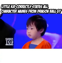 """My future son is going to have Dragon Ball knowledge like this! Gotta teach them young 😂👍🏽 VC: @f___devil Reposted from @ssjkamehameha ____________________________ DragonBall DragonBallZ DragonBallGT DBZKai DBKai DragonBallSuper goku gohan vegeta beerus whiss goten trunks piccolo funimation dragonballkai2014 dragonballzkai dragonballzkaithefinalchapters ssj3"" - ""Out of suffering have emerged the strongest souls. The most massive characters are seated with scars."": LITTLE KID CORRECTLYSTATES ALL  CHARACTER NAMES FROM DRAGON BALLGT ""My future son is going to have Dragon Ball knowledge like this! Gotta teach them young 😂👍🏽 VC: @f___devil Reposted from @ssjkamehameha ____________________________ DragonBall DragonBallZ DragonBallGT DBZKai DBKai DragonBallSuper goku gohan vegeta beerus whiss goten trunks piccolo funimation dragonballkai2014 dragonballzkai dragonballzkaithefinalchapters ssj3"" - ""Out of suffering have emerged the strongest souls. The most massive characters are seated with scars."""
