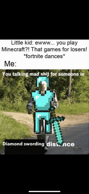 Minecraft, Shit, and Best: Little kid: ewww... you play  Minecraft?! That games for losers!  *fortnite dances*  Me:  You talking mad shit for someone in  Diamond swording dist nce Best start running