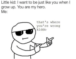 You are my heroooo....: Little kid: I want to be just like you when I  grow up. You are my hero.  Me:  that's where  you're wrong  kiddo You are my heroooo....