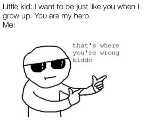 Of all the people on earth. Why me?: Little kid: I want to be just like you when I  grow up. You are my hero.  Me:  that's where  you're wrong  kiddo Of all the people on earth. Why me?