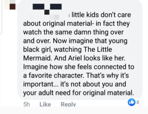 "Apparently, Ariel, and Tumblr: little kids don't care  about original material- in fact they  watch the same damn thing over  and over. Now imagine that young  black girl, watching The Little  Mermaid. And Ariel looks like her.  Imagine how she feels connected to  a favorite character. That's why it's  important... it's not about you and  your adult need for original material.  8  5h  Like  Replv Apparently audiences can't ""connect"" with characters unless they're the same race as them..."