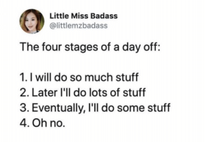 meirl: Little Miss Badass  @littlemzbadass  The four stages of a day off:  1. I will do so much stuff  2. Later 'll do lots of stuff  3. Eventually, I'll do some stuff  4. Oh no. meirl