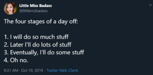 meirl: Little Miss Badass  @littlemzbadass  The four stages of a day off:  1. I will do so much stuff  2. Later l'll do lots of stuff  3. Eventually, I'll do some stuff  4. Oh no.  8:31 AM Oct 19, 2019 Twitter Web Client meirl