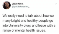Tumblr, Http, and Okay: Little One.  @petitetweeter  We really need to talk about how so  many bright and healthy people go  into University okay, and leave with a  range of mental health issues. @studentlifeproblems