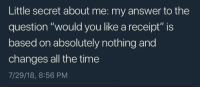 """Receipt, Time, and MeIRL: Little secret about me: my answer to the  question """"would you like a receipt"""" is  based on absolutely nothing and  changes all the time  7/29/18, 8:56 PM meirl"""
