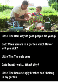 9gag, Dad, and Dank: Little Tim: Dad, why do good people die young?  Dad: When you are in a garden which flower  will you pick?  Little Tim: The ugly ones  Dad: Exactl- wait.... What? Why?  Little Tim: Because ugly b'tches don't belong  in my garden Little Tim is going places https://9gag.com/gag/aYx6Emv?ref=fbpic