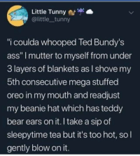 "Ass, Be Like, and Ted: Little Tunny  @little tunny  ""i coulda whooped Ted Bundy's  ass"" I mutter to myself from under  3 layers of blankets as l shove my  5th consecutive mega stuffed  oreo in my mouth and readjust  my beanie hat which has teddy  bear ears on it. I take a sip of  sleepytime tea but it's too hot, so l  gently blow on it. awesomacious:  Most of us be like…"