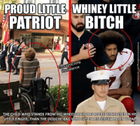 Bitch, Memes, and Patriotic: LITTLE  WHINEY LITTLE  PROUD PATRIOT BITCH  Resistance  THE CHILD WHO STANDS FROM HIS WHEELCHAIR HAS MORE CHARACTER IN HIS  LITTLE FINGER, THAN THE DOUCHE BAG WHO SITS IN HISJERSEY HAS IN TOTAL ~ Always Out Front ~ The American Right