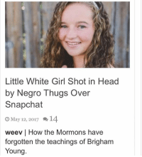 Head, Memes, and Snapchat: Little White Girl Shot in Head  by Negro Thugs Over  Snapchat  O May 12, 2017 1  weev l How the Mormons have  forgotten the teachings of Brigham  Young.