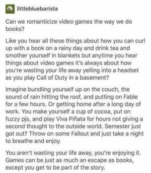 Seen on r/gaming. Love the Fable example. via /r/wholesomememes https://ift.tt/2JFjVm9: littlebluebarista  Can we romanticize video games the way we do  books?  Like you hear all these things about how you can curl  up with a book on a rainy day and drink tea and  smother yourself in blankets but anytime you hear  things about video games it's always about how  you're wasting your life away yelling into a headset  as you play Call of Duty in a basement?  Imagine bundling yourself up on the couch, the  sound of rain hitting the roof, and putting on Fable  for a few hours. Or getting home after a long day of  work. You make yourself a cup of cocoa, put on  fuzzy pis, and play Viva Piñata for hours not giving a  second thought to the outside world. Semester just  got out? Throw on some Fallout and just take a night  to breathe and enjoy.  You aren't wasting your life away, you're enjoying it.  Games can be just as much an escape as books,  except you get to be part of the story. Seen on r/gaming. Love the Fable example. via /r/wholesomememes https://ift.tt/2JFjVm9