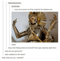 """Dumb, Memes, and Retarded: littleleahlamb2k14:  grubsludge  bury me in armor so I'll be ready for the skeleton war  ready  why is his fricking chest uncovered? that's ppor planning right there  what are you gonna do?  stab a skeleton in the heart?  Yeah, what are you, retarded? <p>Yeah, what are you, dumb? via /r/memes <a href=""""http://ift.tt/2FVRsnK"""">http://ift.tt/2FVRsnK</a></p>"""