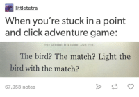 Point and Click Adventure Game: littletetra  When you're stuck in a point  and click adventure game:  THE SCHOOL FOR GOOD AND EVIL  The bird? The match? Light the  bird with the match?  67,953 notes Point and Click Adventure Game