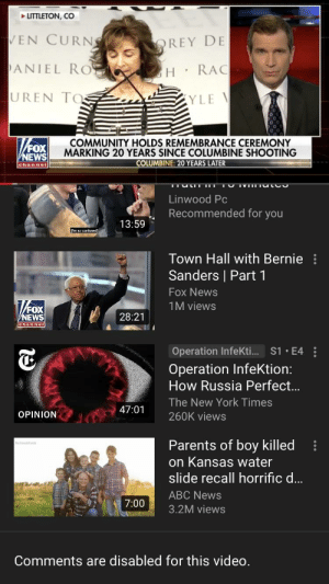 Abc, Bernie Sanders, and Children: LITTLETON, CO  EN CURN  REY DE  ANIEL RO  H RAC  YLE  UREN TO  COMMUNITY HOLDS REMEMBRANCE CEREMONY  MARKING 20 YEARS SINCE COLUMBINE SHOOTING  COLUMBINE: 20 YEARS LATER  FOX  NEWS  channel  VIII I  Linwood Pc  Recommended for you  13:59  Tm so  Town Hall with Bernie  Sanders | Part 1  Fox News  1M views  FOX  NEWS  28:21  chan nel  Operation InfeKti.. S1 E4  Operation InfeKtion:  How Russia Perfect...  The New York Times  47:01 260K views  OPINION  Parents of boy killed:  on Kansas water  slide recall horrific d  ABC News  7:003.2M views  Comments are disabled for this video Too all the sick fucks spreading Conspiracy Theories on this video before it got disabled. Why can't we mourn the people who died without your BullShit. CHILDREN DIED and you think it's appropriate to say it was STAGED. Some of you make me sick. Never Forget. Have a good night and God Bless them