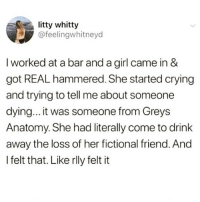 "@DrunkSlob posts the funniest ""DRUNK Posts"" follow for more 🍺🍻 ➖➖➖➖➖➖➖➖➖➖ 🤣 @DrunkSlob 🍺 🤣 @DrunkSlob 🍺 🤣 @DrunkSlob 🍺 ➖➖➖➖➖➖➖➖➖➖: litty whitty  @feelingwhitneyd  I worked at a bar and a girl came in &  got REAL hammered. She started crying  and trying to tell me about someone  dying... it was someone from Greys  Anatomy. She had literally come to drink  away the loss of her fictional friend. And  I felt that. Like rlly felt it @DrunkSlob posts the funniest ""DRUNK Posts"" follow for more 🍺🍻 ➖➖➖➖➖➖➖➖➖➖ 🤣 @DrunkSlob 🍺 🤣 @DrunkSlob 🍺 🤣 @DrunkSlob 🍺 ➖➖➖➖➖➖➖➖➖➖"