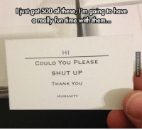 Memes, Shut Up, and Ups: liust got 500 of these, Im going o  have  a really funtime with them.xo  HI  COULD YOU PLEASE  SHUT UP  THANK YOU  HUMANITY Useful Cards