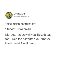 Love, True, and Board: Liv Howard  @olivia howardd  *discussion board posts*  Student: I love bread  Me: Joe, I agree with you! I love bread  too. I liked the part when you said you  loved bread. Great point! So true 😂