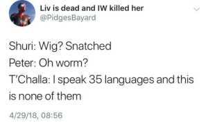 Tchalla: Liv is dead and IW killed her  @PidgesBayard  Shuri: Wig? Snatched  Peter: Oh worm?  T'Challa: I speak 35 languages and this  is none of them  4/29/18, 08:56