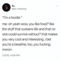 """@kalesaladquotes is the most underrated account on instagram: liv.  IV.  @liv thatsme  """"I'm a foodie.""""  me: oh yeah wow, you like food? like  the stuff that sustains life and that no  one could survive without? that makes  you very cool and interesting. i bet  you're a breathie, too, you fucking  moron.  1/3/18, 4:09 PM @kalesaladquotes is the most underrated account on instagram"""