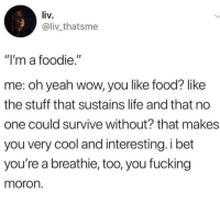 """me irl: liv.  @liv thatsme  """"I'm a foodie.""""  me: oh yeah wow, you like food? like  the stuff that sustains life and that no  one could survive without? that makes  you very cool and interesting.i bet  you're a breathie, too, you fucking  moron. me irl"""